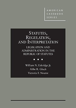 Eskridge, Gluck, and Nourse's Statutes, Regulation, and Interpretation: Legislation and Administration in the Republic of Statutes