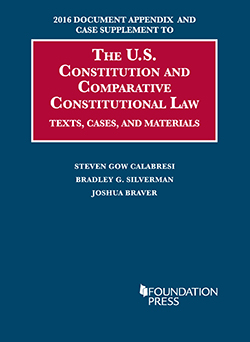 Calabresi, Silverman, and Braver 2016 Document Appendix and Case Supplement to The U.S. Constitution and Comparative Constitutional Law: Texts, Cases, and Materials
