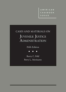 Feld and Moriearty's Cases and Materials on Juvenile Justice Administration, 5th