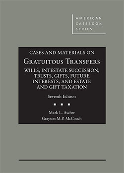 Ascher and McCouch's Cases and Materials on Gratuitous Transfers, Wills, Intestate Succession, Trusts, Gifts, Future Interests, and Estate and Gift Taxation, 7th