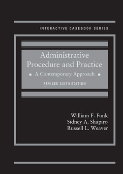 Funk, Shapiro, and Weaver's Administrative Procedure and Practice: A Contemporary Approach, Revised 6th Edition (Interactive Casebook Series)
