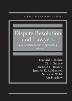 Riskin, Guthrie, Reuben, Robbennolt, Welsh, and Hinshaw's Dispute Resolution and Lawyers, A Contemporary Approach, 6th (Interactive Casebook Series)