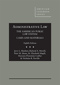 Mashaw, Merrill, Shane, Magill, Cuéllar, and Parrillo's Administrative Law, The American Public Law System, Cases and Materials, 8th