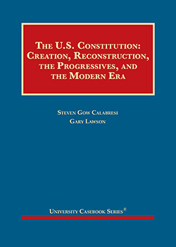 Calabresi and Lawson's The U.S. Constitution: Creation, Reconstruction, the Progressives, and the Modern Era