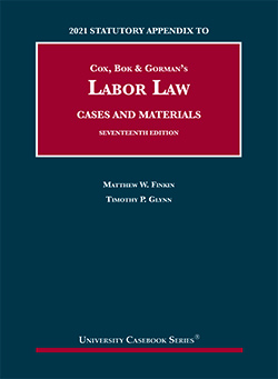 Cox, Bok & Gorman's Labor Law, Cases and Materials, 17th, 2021 Statutory Appendix, by Finkin and Glynn